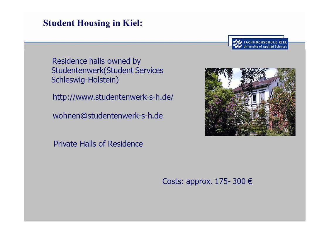 Student Housing in Kiel: Residence halls owned by Studentenwerk(Student Services Schleswig-Holstein) http://www.studentenwerk-s-h.de/ wohnen@studentenwerk-s-h.de Private Halls of Residence Costs: approx.