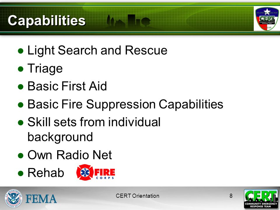 Unit 1: Disaster Preparedness CERT Basic Training 2008 Additional Capabilities ●Ham Radio Integration ●Adaptability ●Missing Person Searches ●Crowd and Event Operations ●Public Education 9CERT Orientation