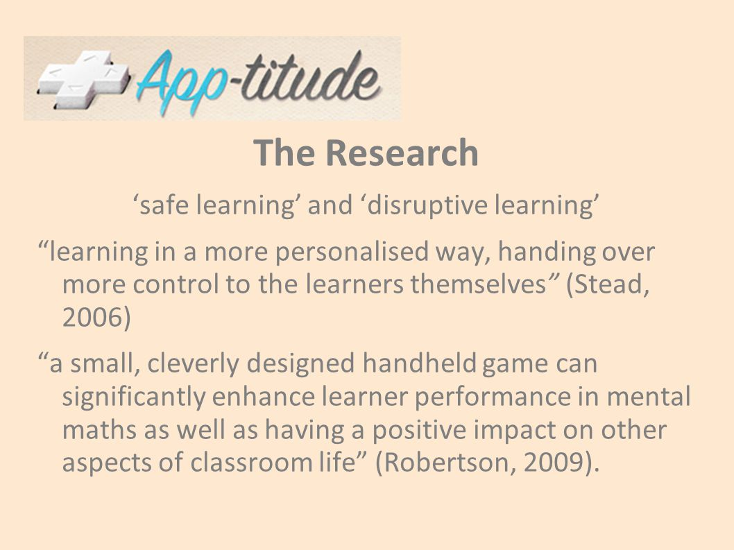The Research 'safe learning' and 'disruptive learning' learning in a more personalised way, handing over more control to the learners themselves (Stead, 2006) a small, cleverly designed handheld game can significantly enhance learner performance in mental maths as well as having a positive impact on other aspects of classroom life (Robertson, 2009).
