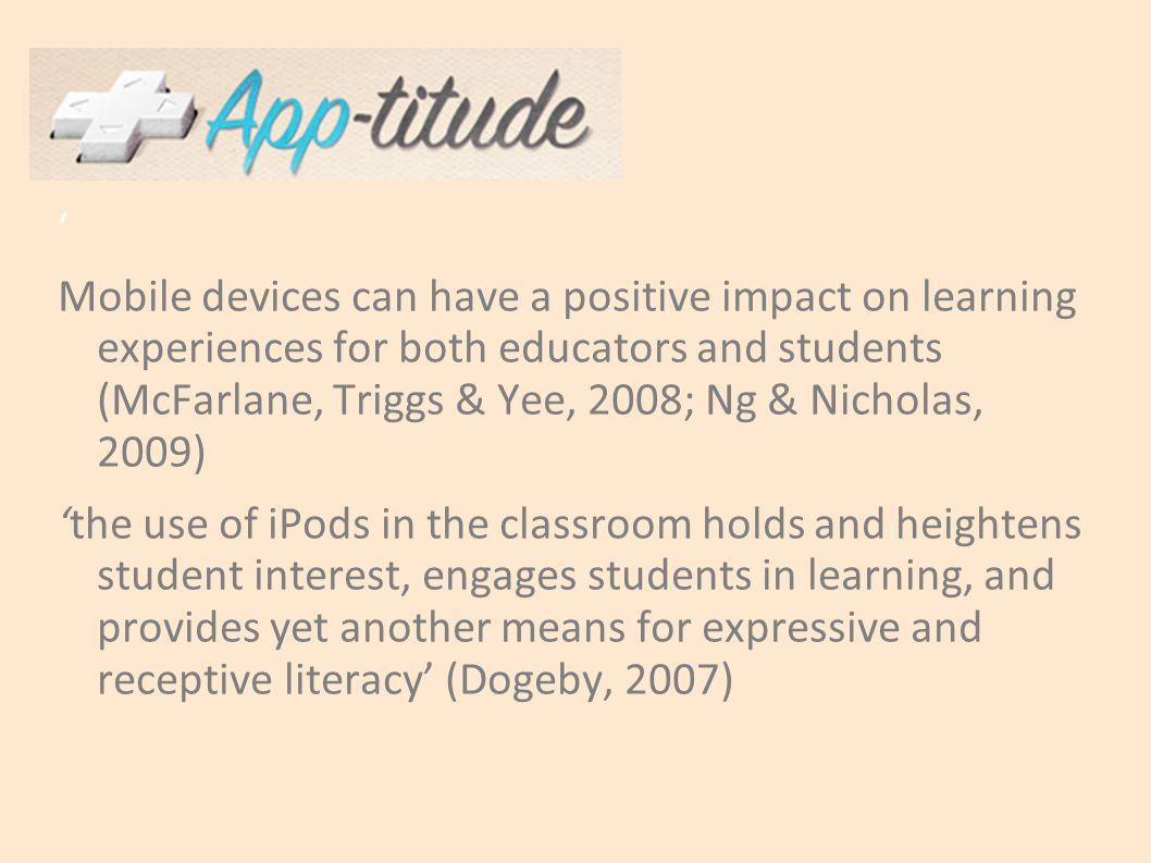 ' Mobile devices can have a positive impact on learning experiences for both educators and students (McFarlane, Triggs & Yee, 2008; Ng & Nicholas, 2009) 'the use of iPods in the classroom holds and heightens student interest, engages students in learning, and provides yet another means for expressive and receptive literacy' (Dogeby, 2007)