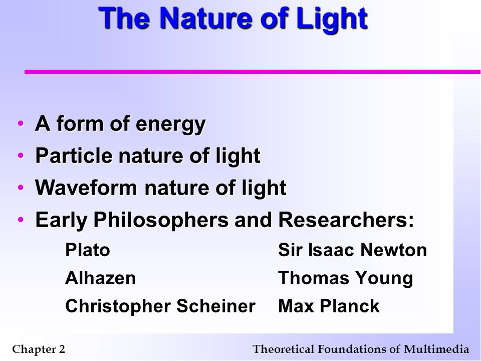 The Measurement of Light Chapter 2Theoretical Foundations of Multimedia Intensity or strength of radiation Radiance — the total amount of energy (light and heat) measured in watts Luminance — light strength perceived by a human eye Brightness — subjective measure of how bright an object appears to a human Strength diminishes by inverse square proportion to distance from source