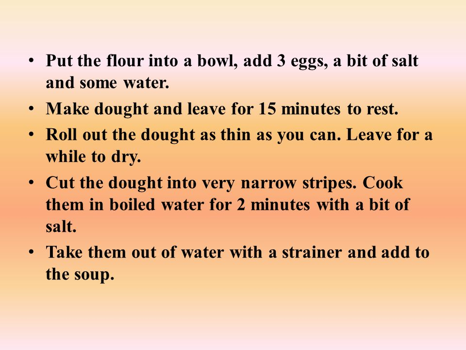 Put the flour into a bowl, add 3 eggs, a bit of salt and some water.