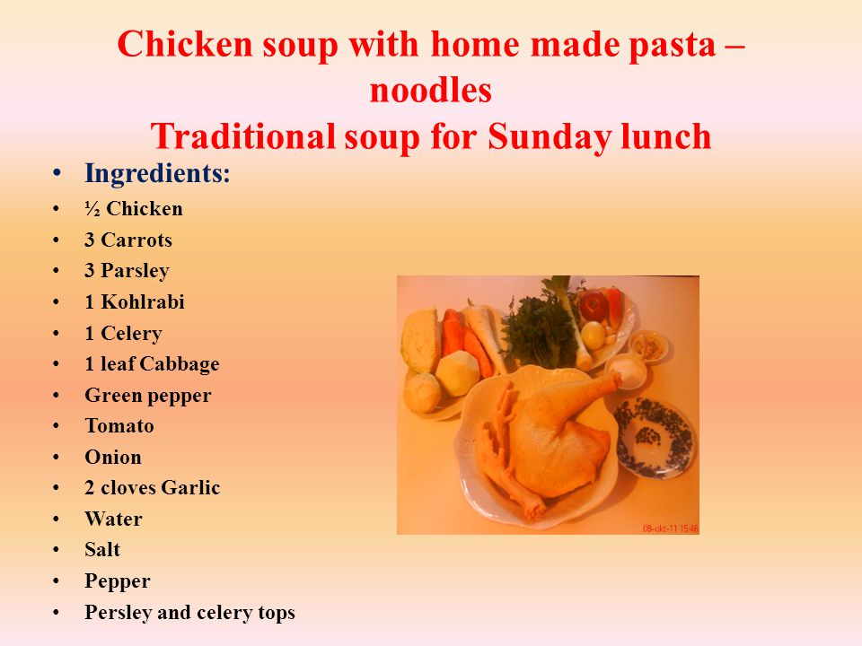 Chicken soup with home made pasta – noodles Traditional soup for Sunday lunch Ingredients : ½ Chicken 3 Carrots 3 Parsley 1 Kohlrabi 1 Celery 1 leaf Cabbage Green pepper Tomato Onion 2 cloves Garlic Water Salt Pepper Persley and celery tops