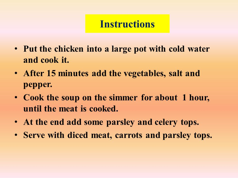 Instructions Put the chicken into a large pot with cold water and cook it.