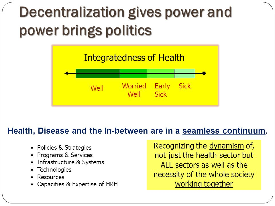 Decentralization gives power and power brings politics Integratedness of Health Health, Disease and the In-between are in a seamless continuum.