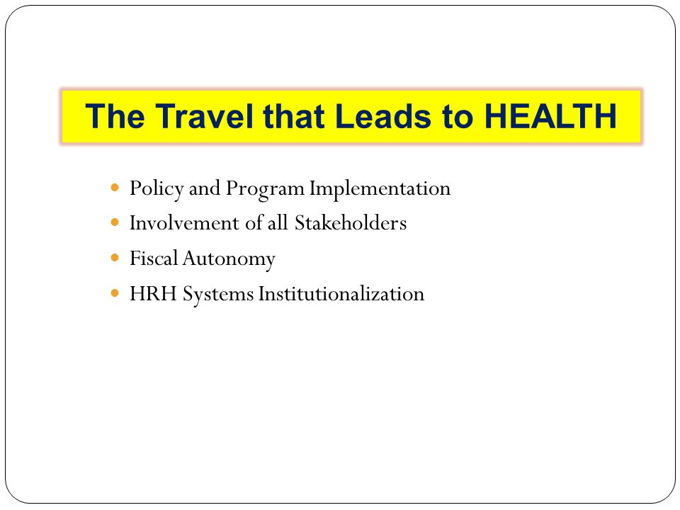 The Travel that Leads to HEALTH Policy and Program Implementation Involvement of all Stakeholders Fiscal Autonomy HRH Systems Institutionalization