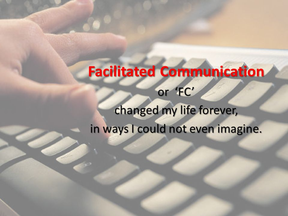 Facilitated Communication or 'FC' changed my life forever, in ways I could not even imagine.