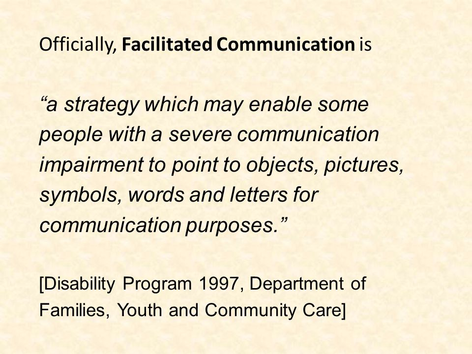 Officially, Facilitated Communication is a strategy which may enable some people with a severe communication impairment to point to objects, pictures, symbols, words and letters for communication purposes. [Disability Program 1997, Department of Families, Youth and Community Care]