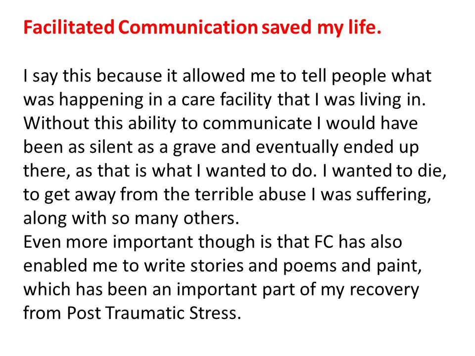 Facilitated Communication saved my life. I say this because it allowed me to tell people what was happening in a care facility that I was living in. W