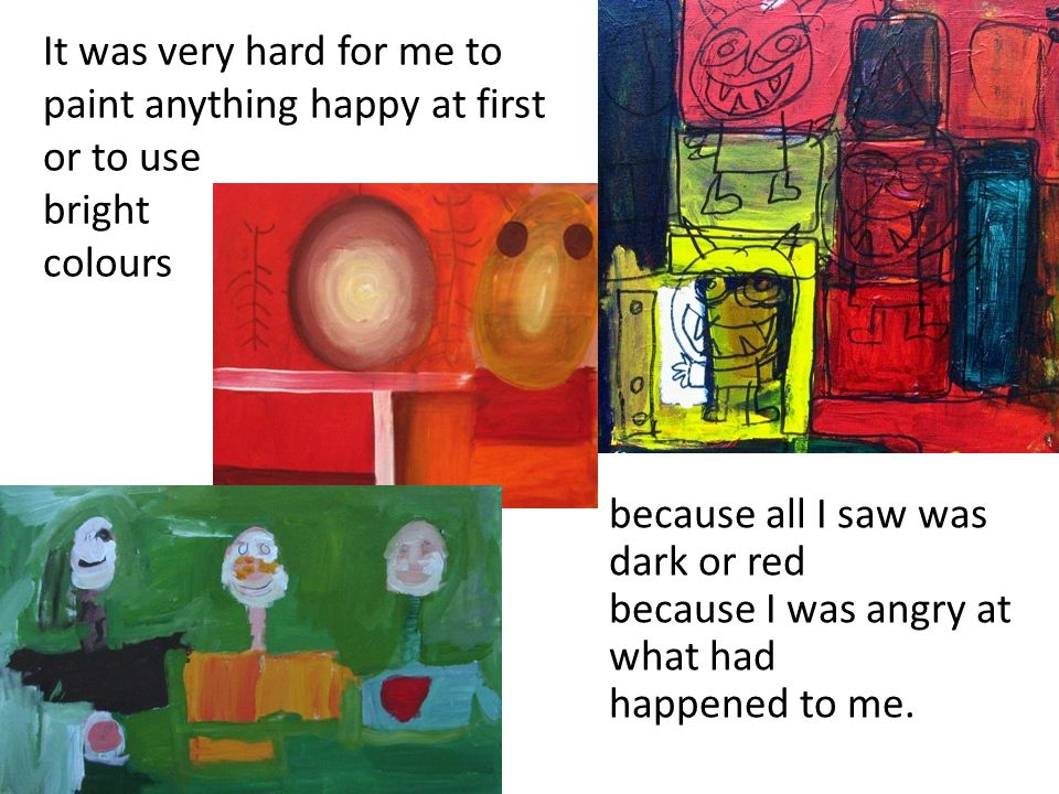 It was very hard for me to paint anything happy at first or to use bright colours because all I saw was dark or red because I was angry at what had happened to me.