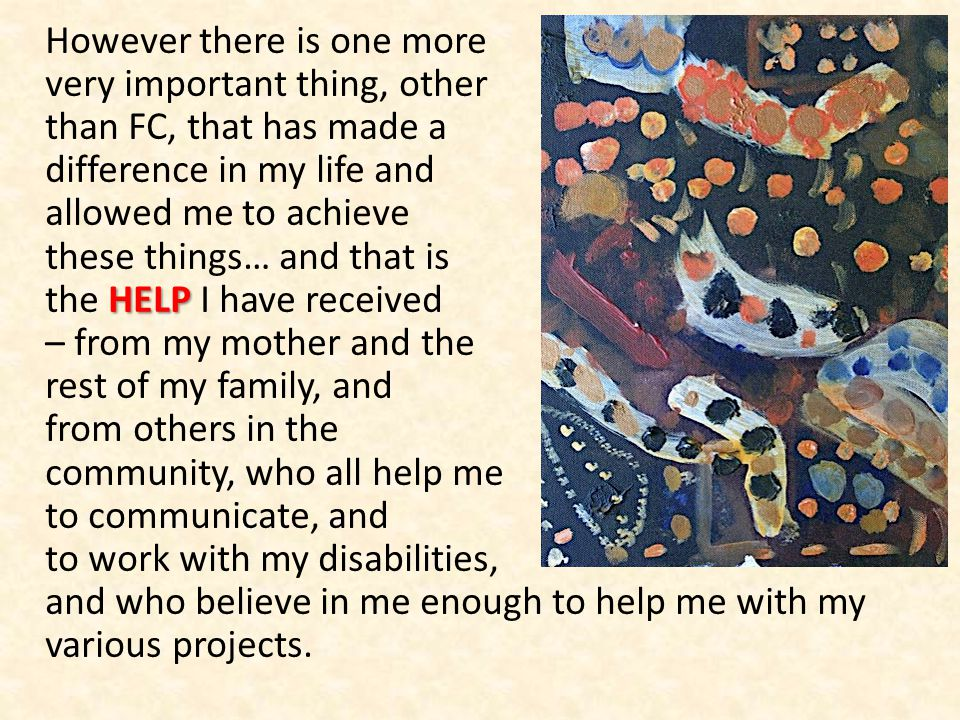 HELP However there is one more very important thing, other than FC, that has made a difference in my life and allowed me to achieve these things… and that is the HELP I have received – from my mother and the rest of my family, and from others in the community, who all help me to communicate, and to work with my disabilities, and who believe in me enough to help me with my various projects.
