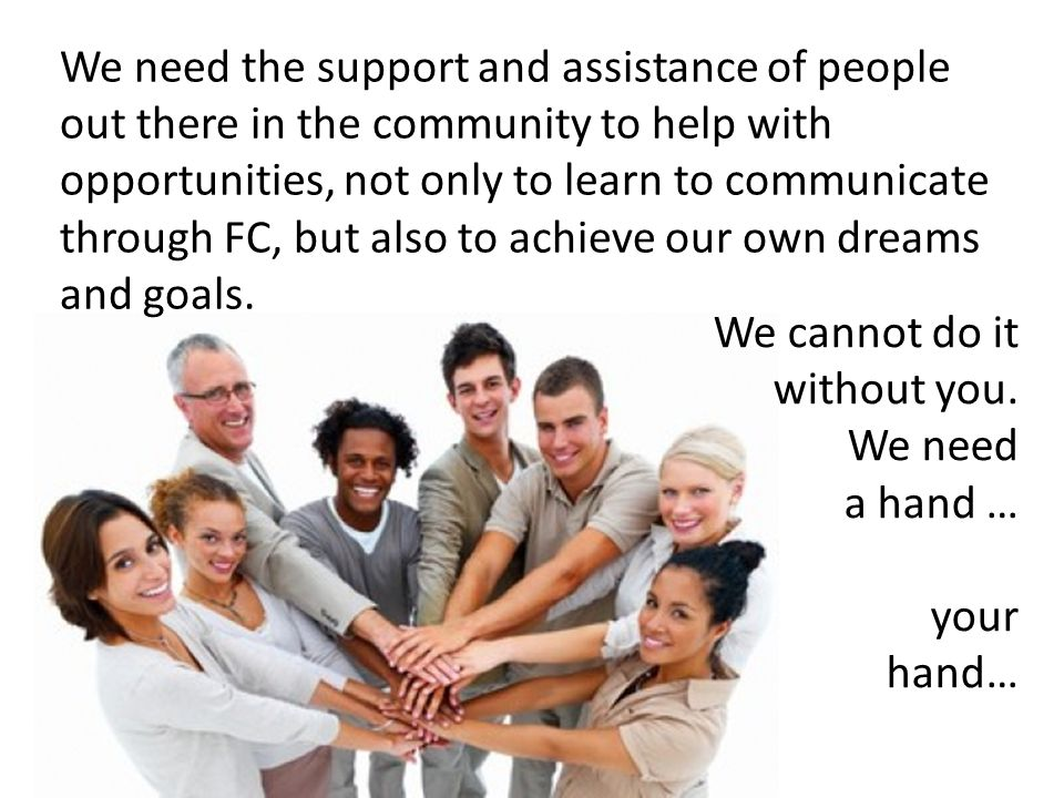 We need the support and assistance of people out there in the community to help with opportunities, not only to learn to communicate through FC, but also to achieve our own dreams and goals.