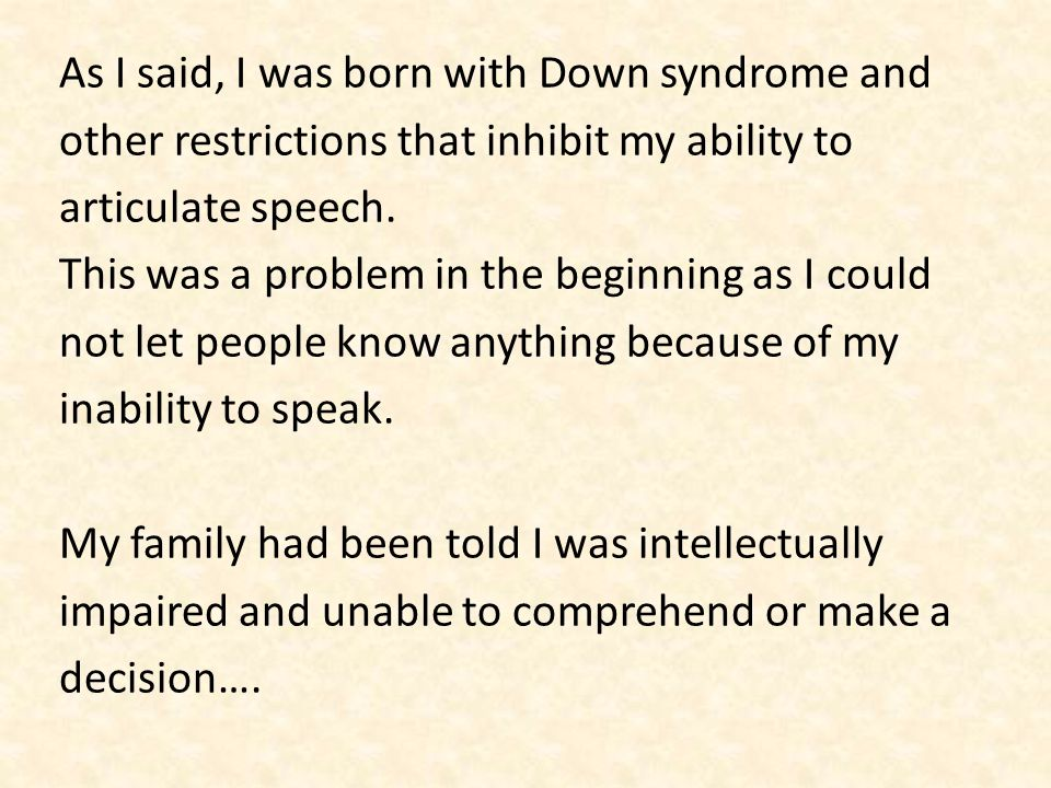 As I said, I was born with Down syndrome and other restrictions that inhibit my ability to articulate speech.