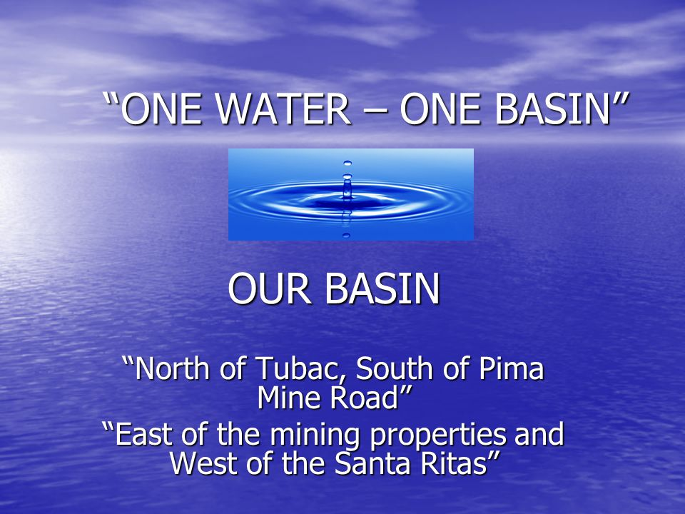 """""""ONE WATER – ONE BASIN"""" OUR BASIN """"North of Tubac, South of Pima Mine Road"""" """"East of the mining properties and West of the Santa Ritas"""""""