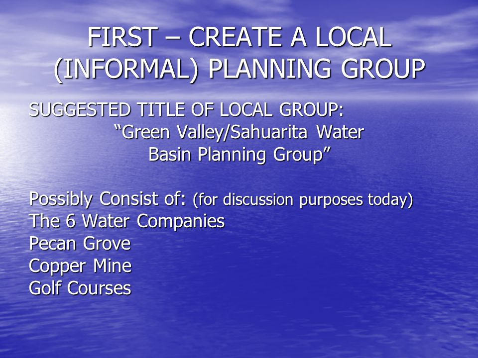 FIRST – CREATE A LOCAL (INFORMAL) PLANNING GROUP SUGGESTED TITLE OF LOCAL GROUP: Green Valley/Sahuarita Water Basin Planning Group Possibly Consist of: (for discussion purposes today) The 6 Water Companies Pecan Grove Copper Mine Golf Courses