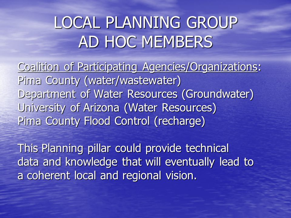 LOCAL PLANNING GROUP AD HOC MEMBERS Coalition of Participating Agencies/Organizations: Pima County (water/wastewater) Department of Water Resources (Groundwater) University of Arizona (Water Resources) Pima County Flood Control (recharge) This Planning pillar could provide technical data and knowledge that will eventually lead to a coherent local and regional vision.