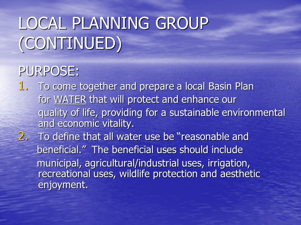 LOCAL PLANNING GROUP (CONTINUED) PURPOSE: 1. To come together and prepare a local Basin Plan for WATER that will protect and enhance our for WATER tha