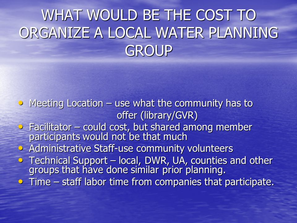 WHAT WOULD BE THE COST TO ORGANIZE A LOCAL WATER PLANNING GROUP Meeting Location – use what the community has to Meeting Location – use what the community has to offer (library/GVR) offer (library/GVR) Facilitator – could cost, but shared among member participants would not be that much Facilitator – could cost, but shared among member participants would not be that much Administrative Staff-use community volunteers Administrative Staff-use community volunteers Technical Support – local, DWR, UA, counties and other groups that have done similar prior planning.