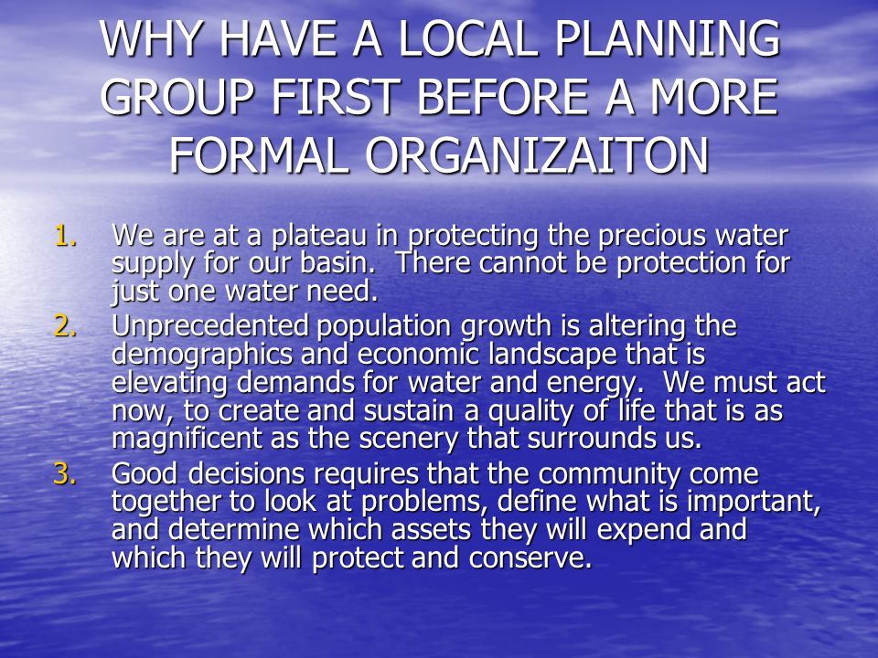 WHY HAVE A LOCAL PLANNING GROUP FIRST BEFORE A MORE FORMAL ORGANIZAITON 1.We are at a plateau in protecting the precious water supply for our basin. T