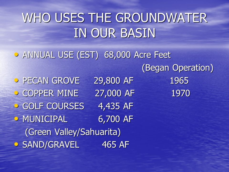 WHO USES THE GROUNDWATER IN OUR BASIN ANNUAL USE (EST) 68,000 Acre Feet ANNUAL USE (EST) 68,000 Acre Feet (Began Operation) (Began Operation) PECAN GROVE 29,800 AF 1965 PECAN GROVE 29,800 AF 1965 COPPER MINE 27,000 AF 1970 COPPER MINE 27,000 AF 1970 GOLF COURSES 4,435 AF GOLF COURSES 4,435 AF MUNICIPAL 6,700 AF MUNICIPAL 6,700 AF (Green Valley/Sahuarita) (Green Valley/Sahuarita) SAND/GRAVEL 465 AF SAND/GRAVEL 465 AF
