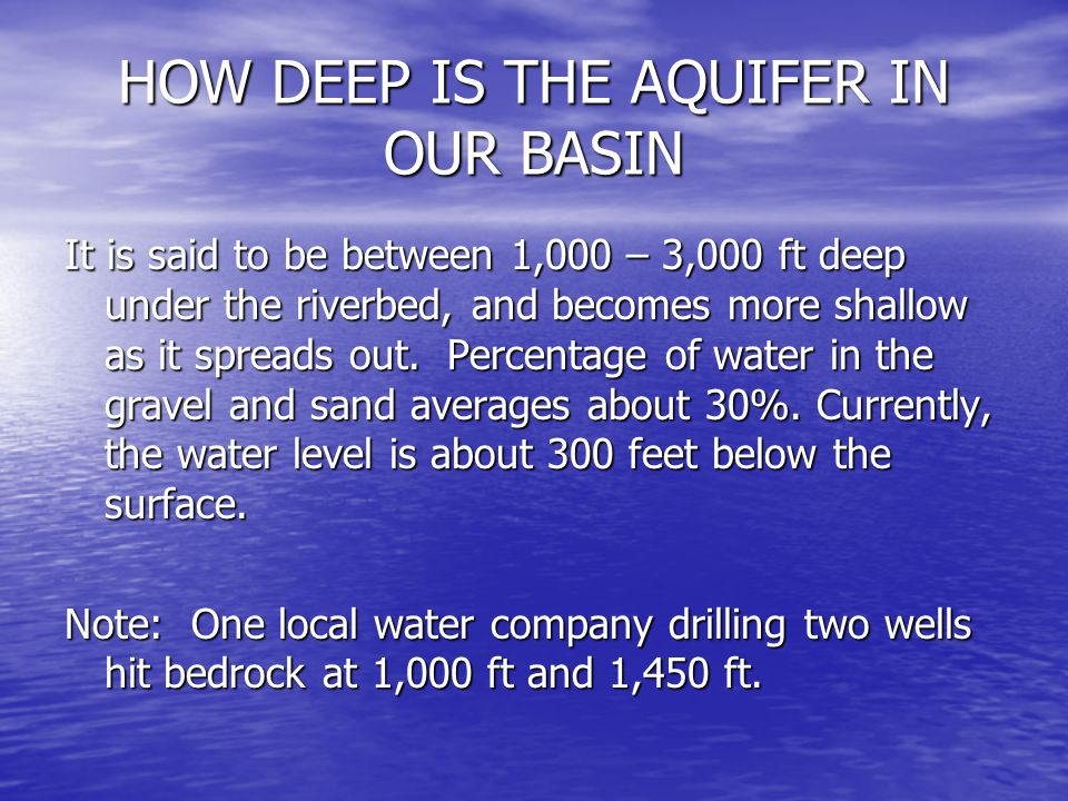 HOW DEEP IS THE AQUIFER IN OUR BASIN It is said to be between 1,000 – 3,000 ft deep under the riverbed, and becomes more shallow as it spreads out. Pe