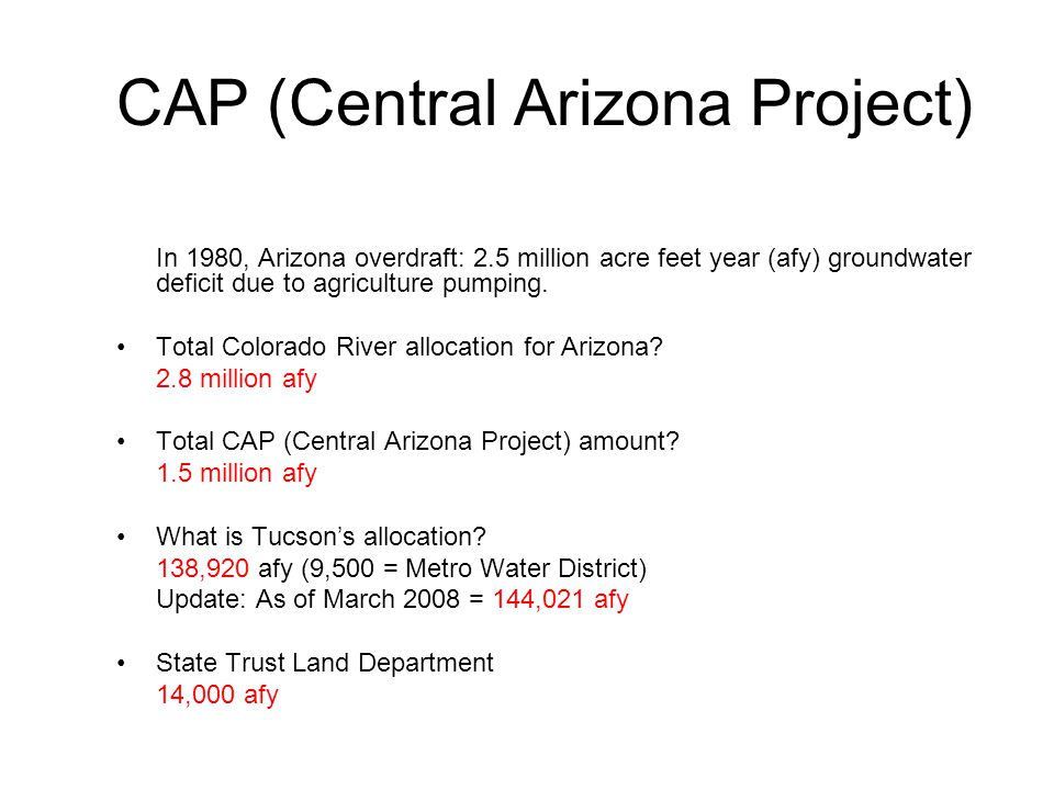 CAP (Central Arizona Project) In 1980, Arizona overdraft: 2.5 million acre feet year (afy) groundwater deficit due to agriculture pumping.