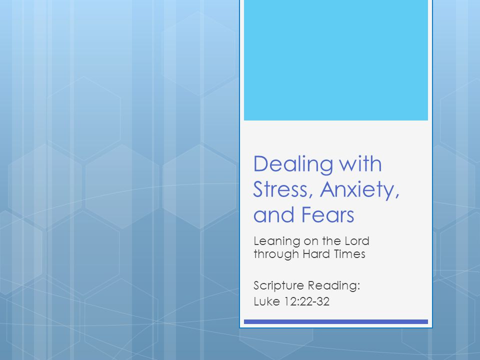 Dealing with Stress, Anxiety, and Fears Leaning on the Lord through Hard Times Scripture Reading: Luke 12:22-32
