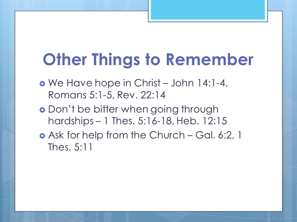 Other Things to Remember  We Have hope in Christ – John 14:1-4, Romans 5:1-5, Rev.