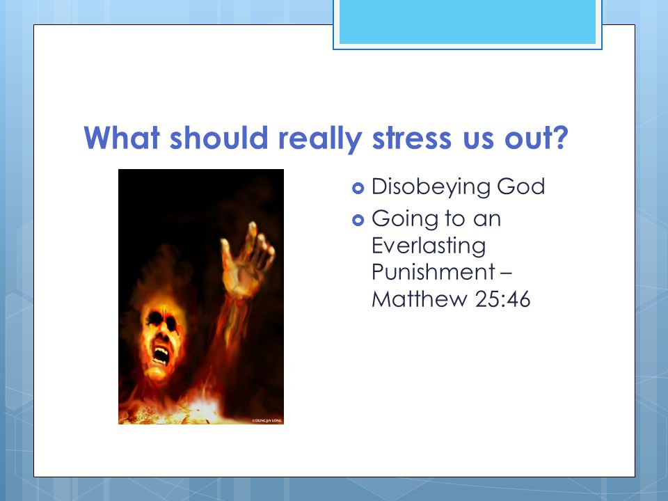 What should really stress us out?  Disobeying God  Going to an Everlasting Punishment – Matthew 25:46