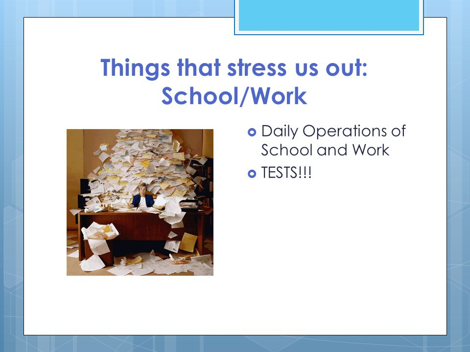 Things that stress us out: School/Work  Daily Operations of School and Work  TESTS!!!
