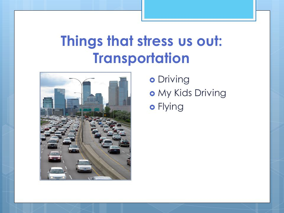 Things that stress us out: Transportation  Driving  My Kids Driving  Flying
