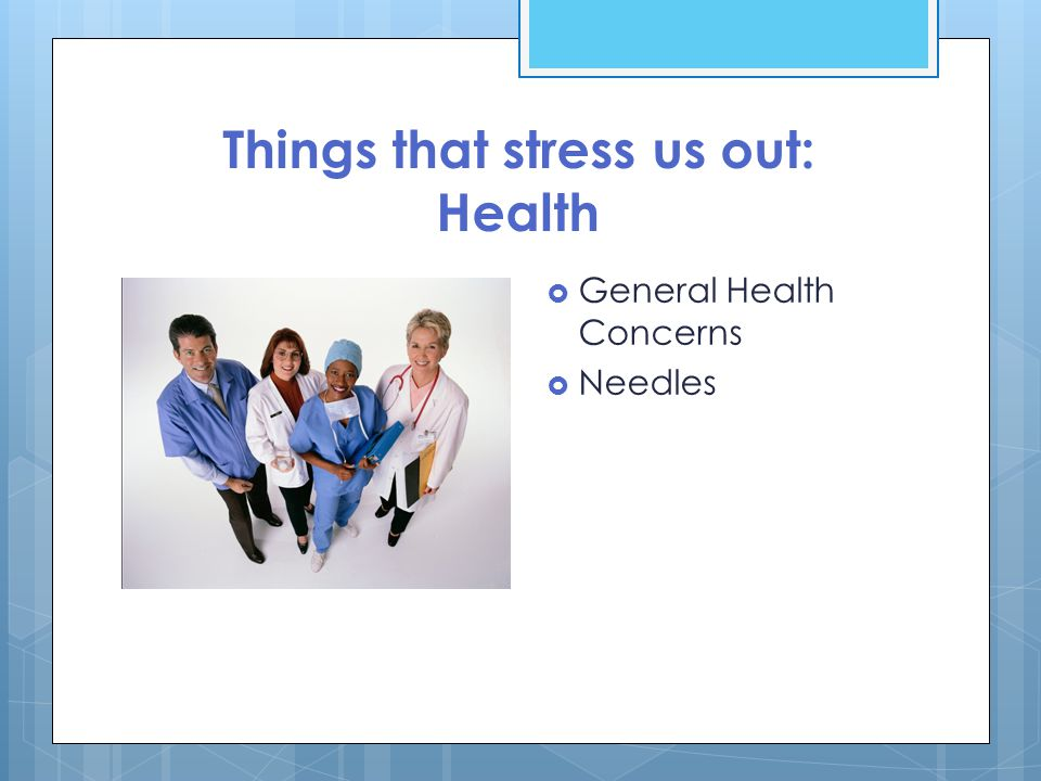 Things that stress us out: Health  General Health Concerns  Needles