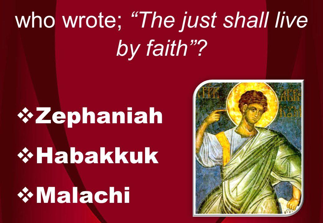  Zephaniah  Habakkuk  Malachi who wrote; The just shall live by faith