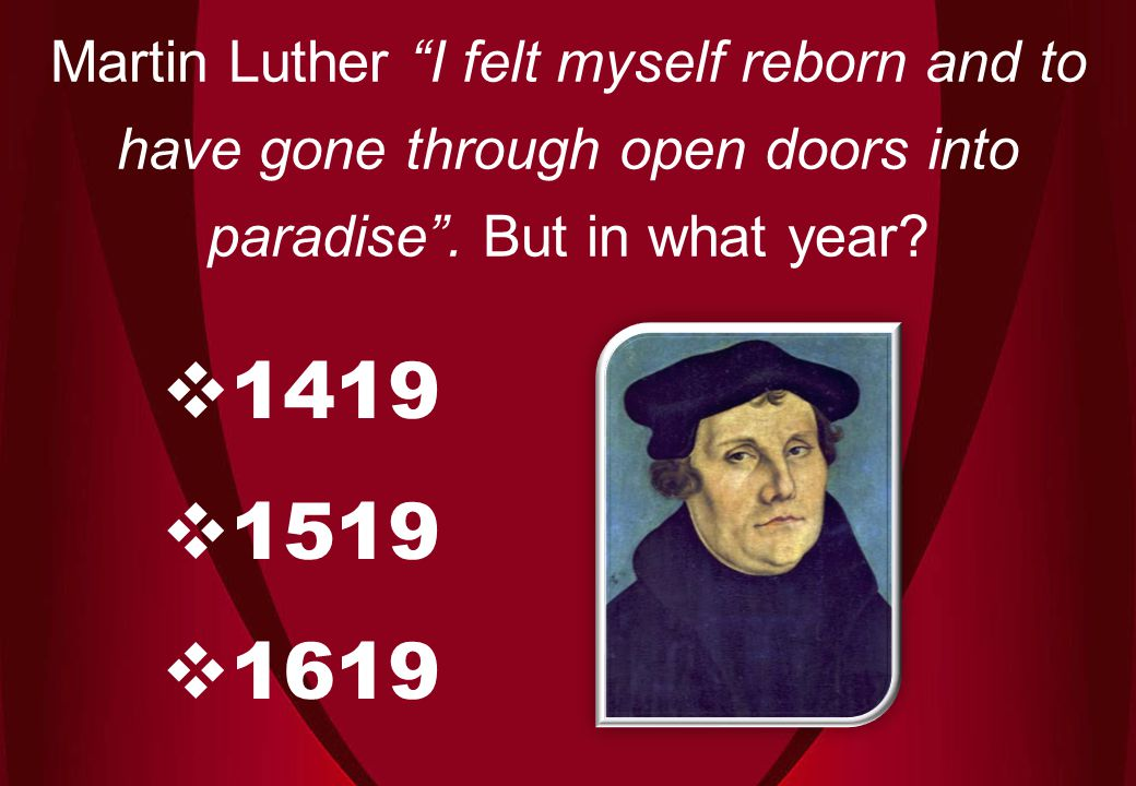  1419  1519  1619 Martin Luther I felt myself reborn and to have gone through open doors into paradise .
