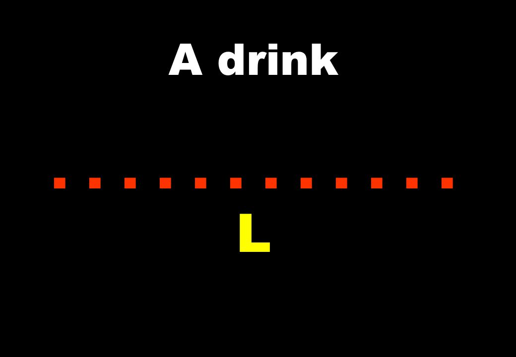 A drink...... L
