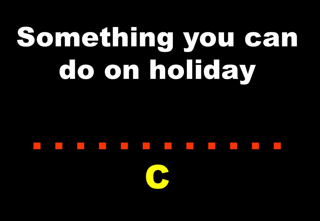 Something you can do on holiday...... C