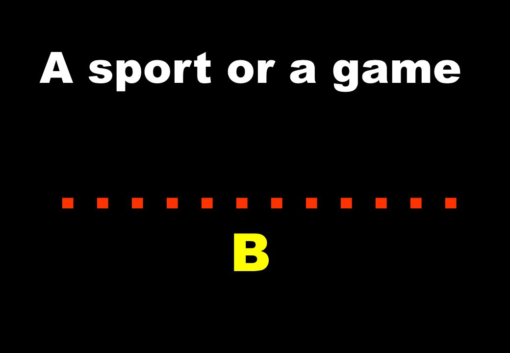 A sport or a game............ B
