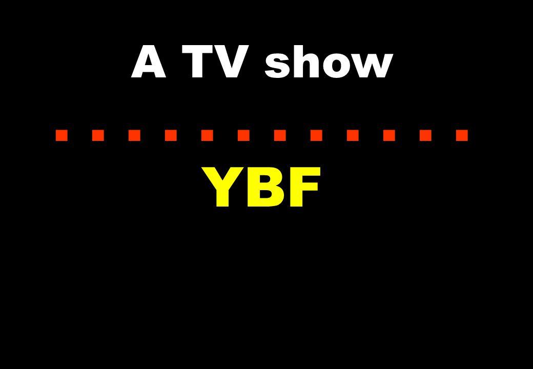 A TV show...... YBF