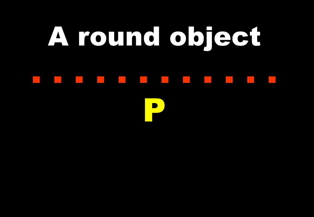 A round object...... P
