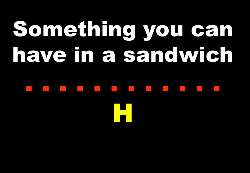 Something you can have in a sandwich...... H