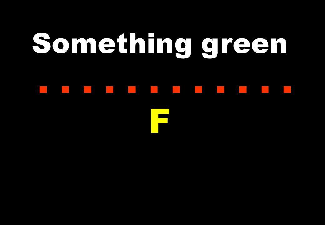 Something green............ F