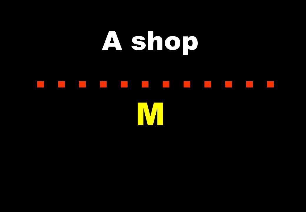 A shop............ M