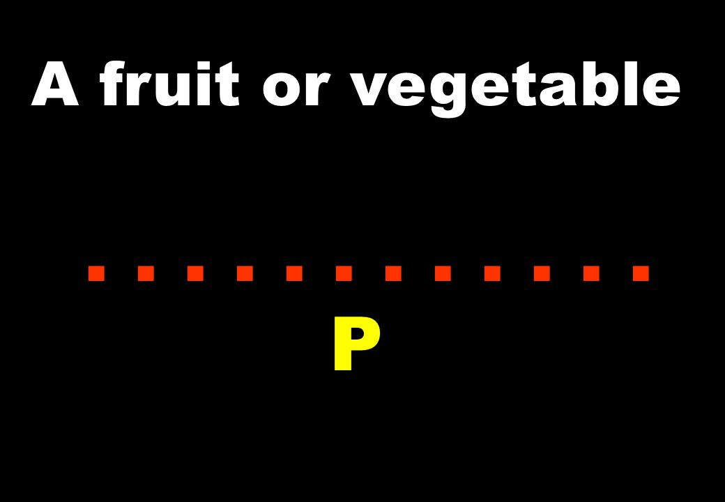 A fruit or vegetable............ P