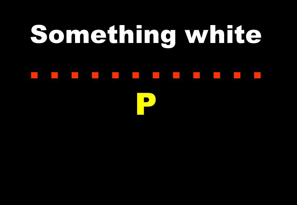 Something white...... P