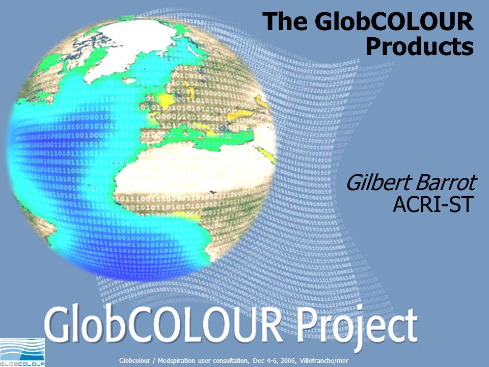 The GlobCOLOUR products - 1 1 The GlobCOLOUR Products Gilbert Barrot ACRI-ST Globcolour / Medspiration user consultation, Dec 4-6, 2006, Villefranche/mer