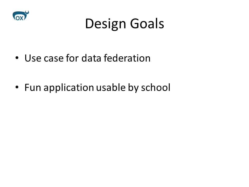 Design Goals Use case for data federation Fun application usable by school