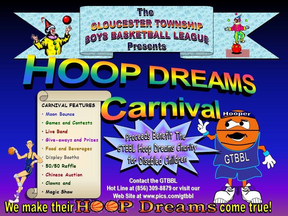 CARNIVAL FEATURES Moon Bounce Games and Contests Live Band Give-aways and Prizes Food and Beverages Display Booths 50/50 Raffle Chinese Auction Clowns and Magic Show Contact the GTBBL Hot Line at (856) 309-8879 or visit our Web Site at www.pics.com/gtbbl