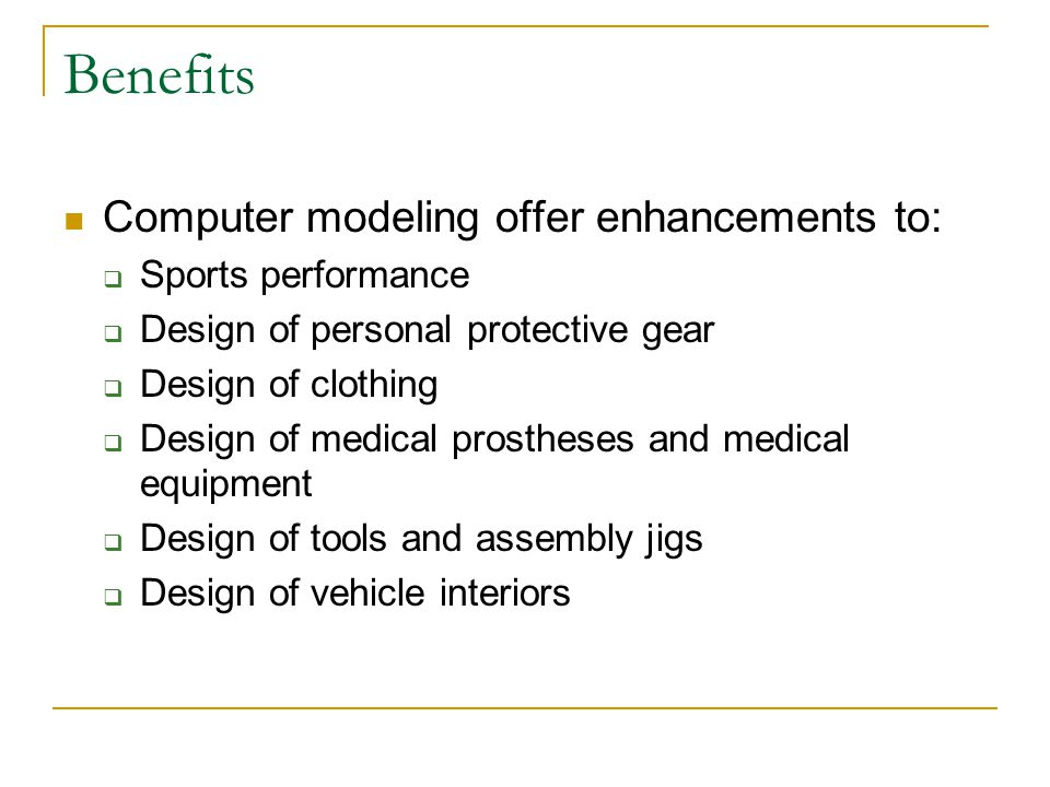 Benefits Computer modeling offer enhancements to:  Sports performance  Design of personal protective gear  Design of clothing  Design of medical p