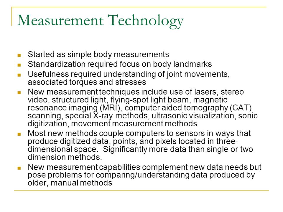 Measurement Technology Started as simple body measurements Standardization required focus on body landmarks Usefulness required understanding of joint