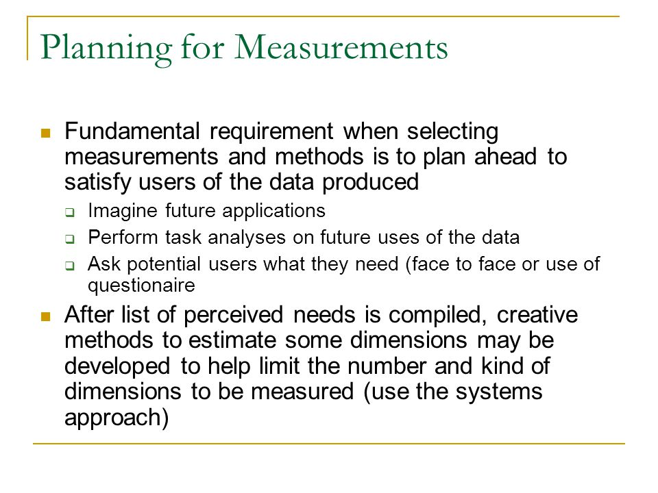 Planning for Measurements Fundamental requirement when selecting measurements and methods is to plan ahead to satisfy users of the data produced  Ima